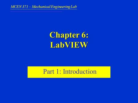 MCEN 371 – Mechanical Engineering Lab Chapter 6: LabVIEW Part 1: Introduction.