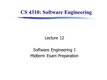 CS 4310: Software Engineering Lecture 12 Software Engineering I Midterm Exam Preparation.