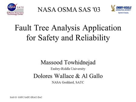 SAS 03/ GSFC/SATC-ERAU-DoC Fault Tree Analysis Application for Safety and Reliability Massood Towhidnejad Embry-Riddle University Dolores Wallace & Al.