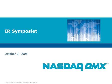 © Copyright 2008, The NASDAQ OMX Group, Inc. All rights reserved. IR Symposiet October 2, 2008.