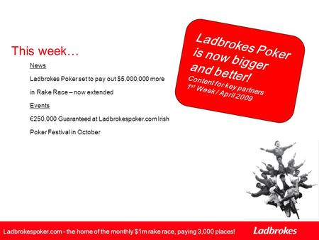 Ladbrokes Poker is now bigger and better! Content for key partners 1 st Week / April 2009 Ladbrokespoker.com - the home of the monthly $1m rake race, paying.