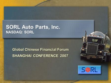SORL Auto Parts, Inc. NASDAQ: SORL Global Chinese Financial Forum SHANGHAI CONFERENCE 2007.