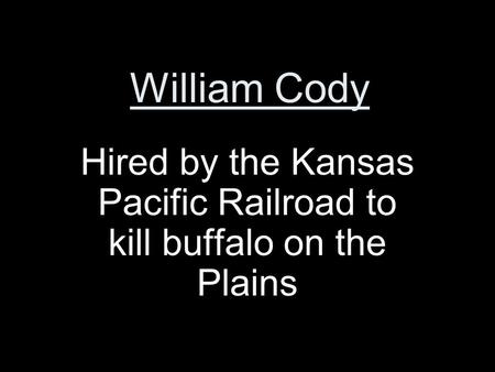 William Cody Hired by the Kansas Pacific Railroad to kill buffalo on the Plains.