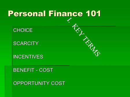 Personal Finance 101 CHOICESCARCITYINCENTIVES BENEFIT - COST OPPORTUNITY COST I. KEY TERMS.