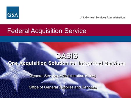 Federal Acquisition Service U.S. General Services Administration OASIS One Acquisition Solution for Integrated Services General Services Administration.