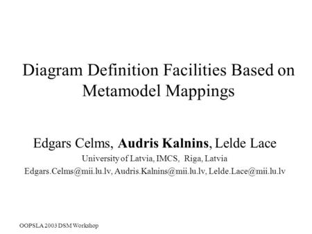OOPSLA 2003 DSM Workshop Diagram Definition Facilities Based on Metamodel Mappings Edgars Celms, Audris Kalnins, Lelde Lace University of Latvia, IMCS,