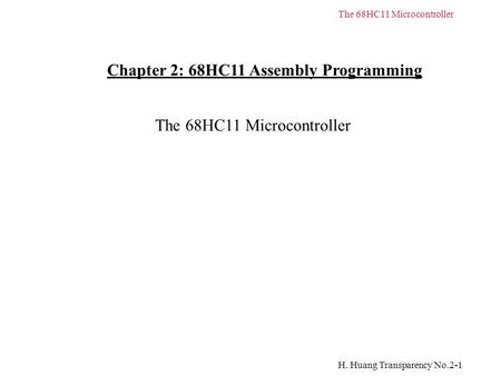 H. Huang Transparency No.2-1 The 68HC11 Microcontroller Chapter 2: 68HC11 Assembly Programming The 68HC11 Microcontroller.