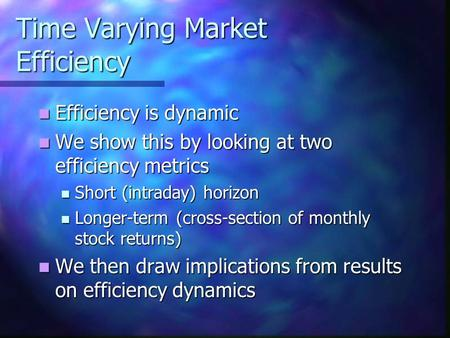 Time Varying Market Efficiency Efficiency is dynamic Efficiency is dynamic We show this by looking at two efficiency metrics We show this by looking at.