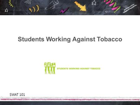 Students Working Against Tobacco SWAT 101. SWAT is Florida's statewide youth organization working to mobilize, educate and equip Florida youth to revolt.