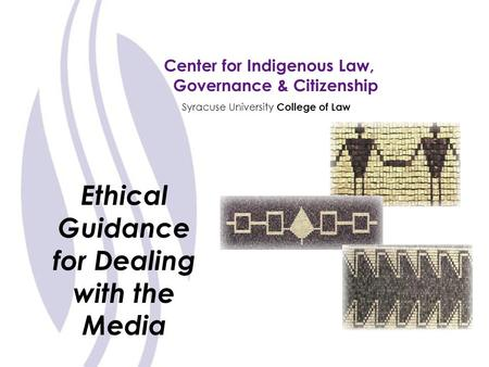 Center for Indigenous Law, Governance & Citizenship Syracuse University College of Law Ethical Guidance for Dealing with the Media.