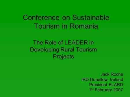 Conference on Sustainable Tourism in Romania The Role of LEADER in Developing Rural Tourism Projects Jack Roche IRD Duhallow, Ireland President ELARD 1.