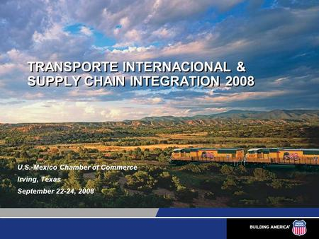 TRANSPORTE INTERNACIONAL & SUPPLY CHAIN INTEGRATION 2008 U.S.-Mexico Chamber of Commerce Irving, Texas September 22-24, 2008.
