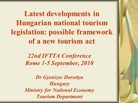 Latest developments in Hungarian national tourism legislation: possible framework of a new tourism act 22nd IFTTA Conference Rome 1-5 September, 2010 Dr.