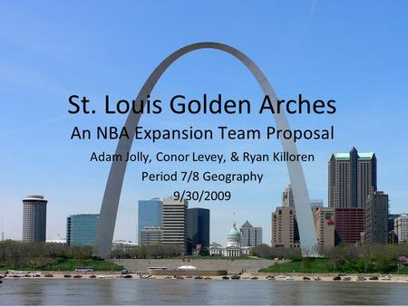 St. Louis Golden Arches An NBA Expansion Team Proposal Adam Jolly, Conor Levey, & Ryan Killoren Period 7/8 Geography 9/30/2009.