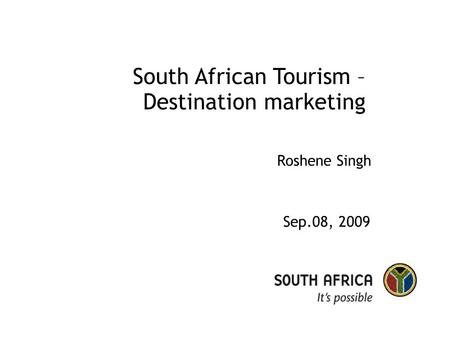 South African <strong>Tourism</strong> – Destination marketing Sep.08, 2009 Roshene Singh.