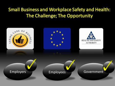 Employers Employees Government. Aims of Taking Care of Business Reduce Accidents Raise Safety Standards Simplify Compliance Reduce Administrative Burden.