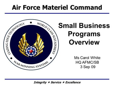 Integrity  Service  Excellence Small Business Programs Overview Ms Carol White HQ AFMC/SB 3 Sep 09 Air Force Materiel Command.