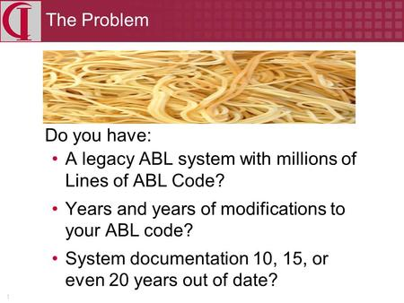 1 The Problem Do you have: A legacy ABL system with millions of Lines of ABL Code? Years and years of modifications to your ABL code? System documentation.