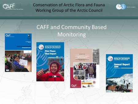 Conservation of Arctic Flora and Fauna Working Group of the Arctic Council CAFF and Community Based Monitoring.