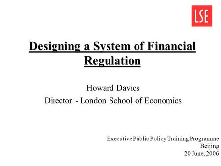 Designing a System of Financial Regulation Howard Davies Director - London School of Economics Executive Public Policy Training Programme Beijing 20 June,