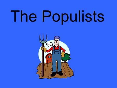 The Populists. Frustrated with the laissez-faire attitude of the federal government, the cycle of falling prices, scarce money, debt, drought, and skyrocketing.