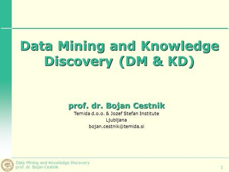 Data Mining and Knowledge Discovery prof. dr. Bojan Cestnik 1 Data Mining and Knowledge Discovery (DM & KD) prof. dr. Bojan Cestnik Temida d.o.o. & Jozef.