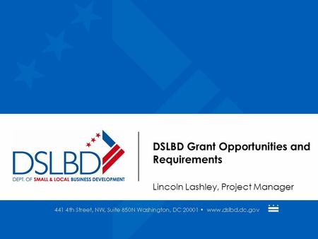 DSLBD Grant Opportunities and Requirements Lincoln Lashley, Project Manager.