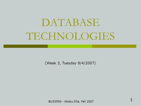 1 DATABASE TECHNOLOGIES BUS3500 - Abdou Illia, Fall 2007 (Week 3, Tuesday 9/4/2007)