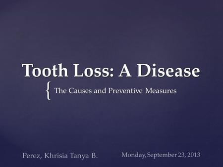 { Tooth Loss: A Disease The Causes and Preventive Measures Monday, September 23, 2013 Perez, Khrisia Tanya B.