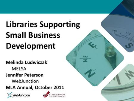 Libraries Supporting Small Business Development Melinda Ludwiczak MELSA Jennifer Peterson WebJunction MLA Annual, October 2011.