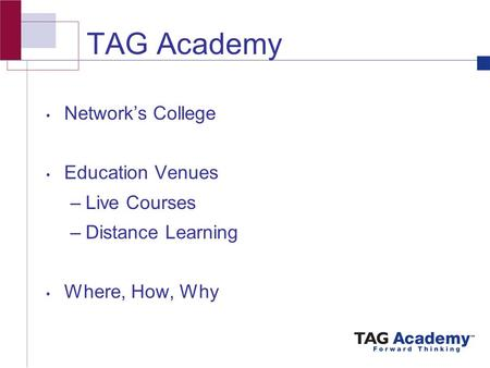 TAG Academy Network's College Education Venues –Live Courses –Distance Learning Where, How, Why.