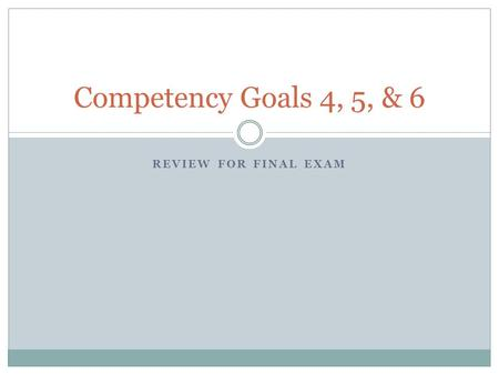 REVIEW FOR FINAL EXAM Competency Goals 4, 5, & 6.