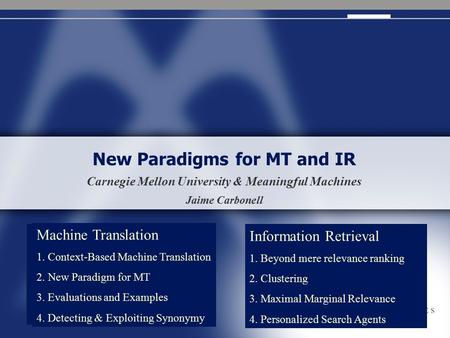 New Paradigms for MT and IR Carnegie Mellon University & Meaningful <strong>Machines</strong> Jaime Carbonell <strong>Machine</strong> <strong>Translation</strong> 1. Context-Based <strong>Machine</strong> <strong>Translation</strong> 2.