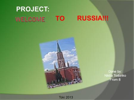 TO RUSSIA!!! PROJECT: Done by: Nikita Todoriko From 8 Toki 2013.