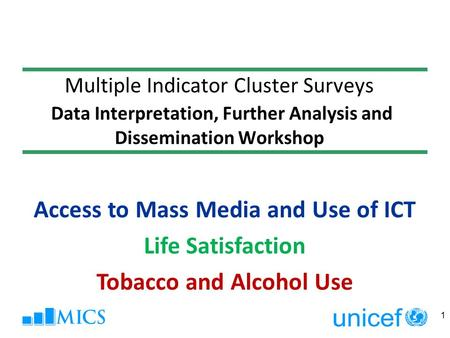 Multiple Indicator Cluster Surveys Data Interpretation, Further Analysis and Dissemination Workshop 1 Access to Mass Media and Use of ICT Life Satisfaction.