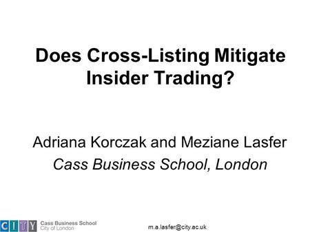 Does Cross-Listing Mitigate Insider Trading? Adriana Korczak and Meziane Lasfer Cass Business School, London.