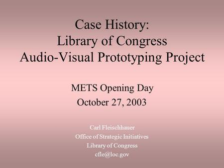 Case History: Library of Congress Audio-Visual Prototyping Project METS Opening Day October 27, 2003 Carl Fleischhauer Office of Strategic Initiatives.