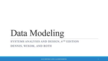 Data Modeling SYSTEMS ANALYSIS AND DESIGN, 6 TH EDITION DENNIS, WIXOM, AND ROTH © 2015 JOHN WILEY & SONS. ALL RIGHTS RESERVED. 1.