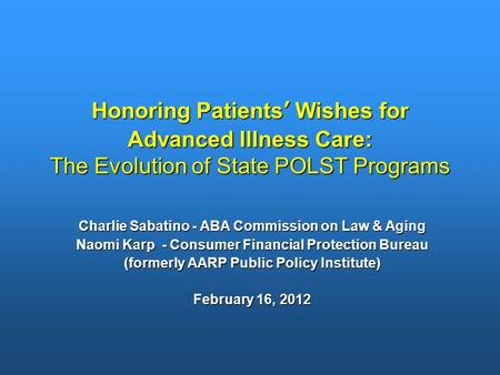 Honoring Patients' Wishes for Advanced Illness Care: The Evolution of State POLST Programs Charlie Sabatino - ABA Commission on Law & Aging Naomi Karp.
