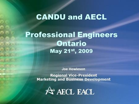 CANDU and AECL Professional Engineers Ontario May 21 st, 2009 Joe Howieson Regional Vice-President Marketing and Business Development.