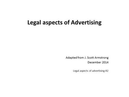 Legal aspects of Advertising Adapted from J. Scott Armstrong December 2014 Legal aspects of advertising-R2.