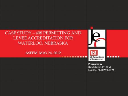 ASFPM – May 24, 2012 CASE STUDY – 408 PERMITTING AND LEVEE ACCREDITATION FOR WATERLOO, NEBRASKA ASFPM MAY 24, 2012 Presented by Randy Behm, PE, CFM Lalit.