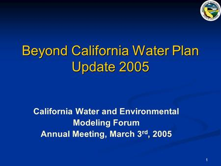 1 Beyond California Water Plan Update 2005 California Water and Environmental Modeling Forum Annual Meeting, March 3 rd, 2005.