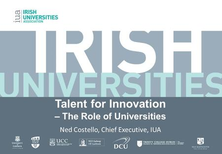 Talent for Innovation – The Role of Universities Ned Costello, Chief Executive, IUA.