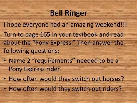 "Bell Ringer I hope everyone had an amazing weekend!!! Turn to page 165 in your textbook and read about the ""Pony Express."" Then answer the following questions:"