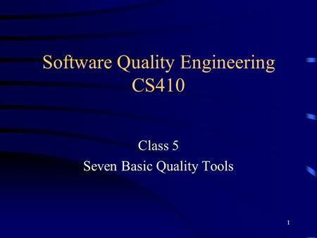 1 Software Quality Engineering CS410 Class 5 Seven Basic Quality Tools.
