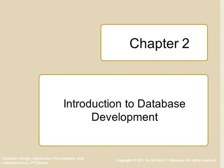 Database Design, Application Development, and Administration, 5 th Edition Copyright © 2011 by Michael V. Mannino All rights reserved. Chapter 2 Introduction.