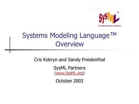 Systems Modeling Language ™ Overview Cris Kobryn and Sandy Friedenthal SysML Partners (www.SysML.org)www.SysML.org October 2003.