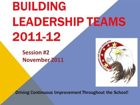 BUILDING LEADERSHIP TEAMS 2011-12 Driving Continuous Improvement Throughout the School! Session #2 November 2011.