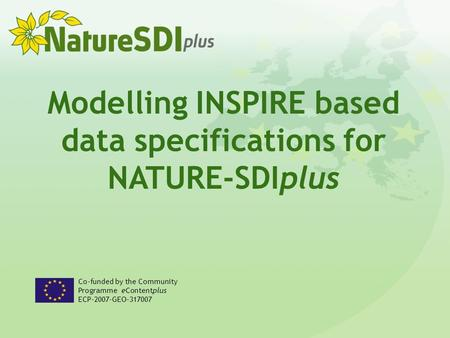 Modelling INSPIRE based data specifications for NATURE-SDIplus Co-funded by the Community Programme eContentplus ECP-2007-GEO-317007.